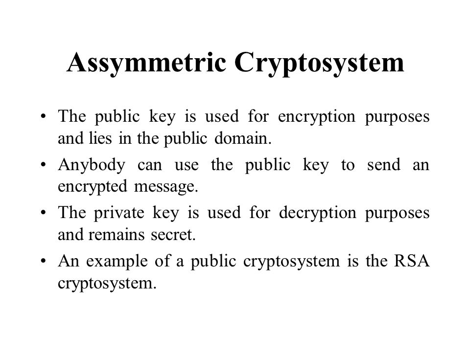 Assymmetric Cryptosystem The public key is used for encryption purposes and lies in the public domain.