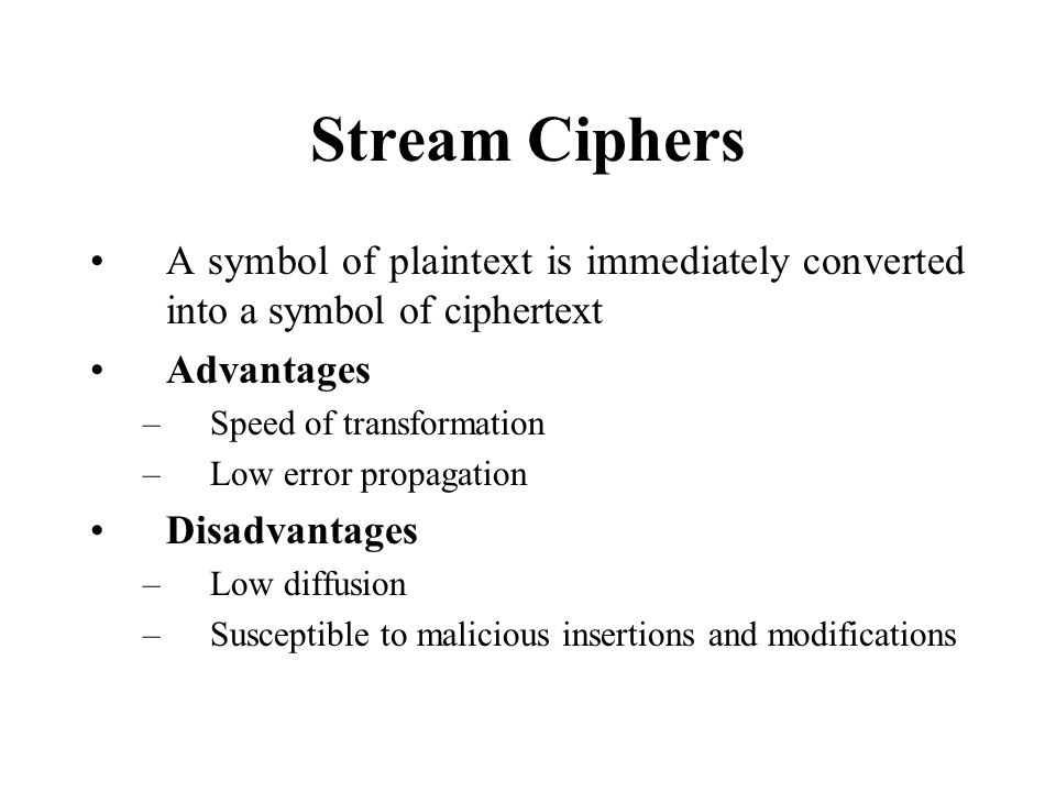 Stream Ciphers A symbol of plaintext is immediately converted into a symbol of ciphertext Advantages –Speed of transformation –Low error propagation Disadvantages –Low diffusion –Susceptible to malicious insertions and modifications