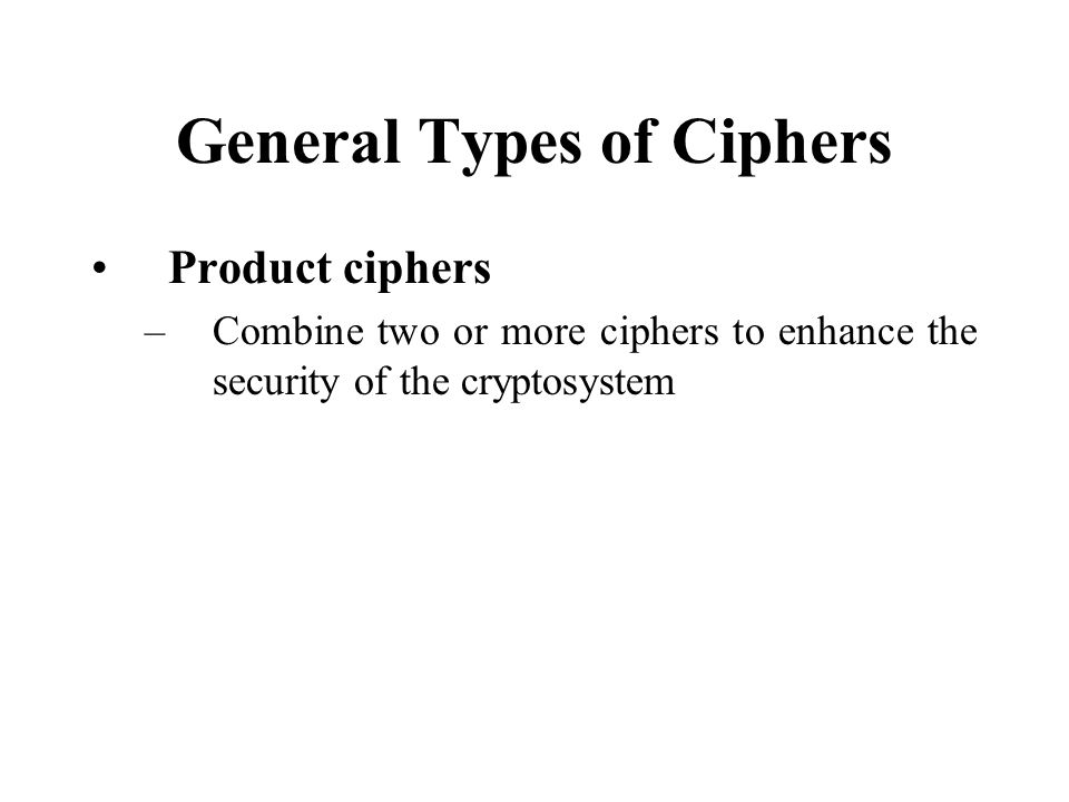 General Types of Ciphers Product ciphers –Combine two or more ciphers to enhance the security of the cryptosystem