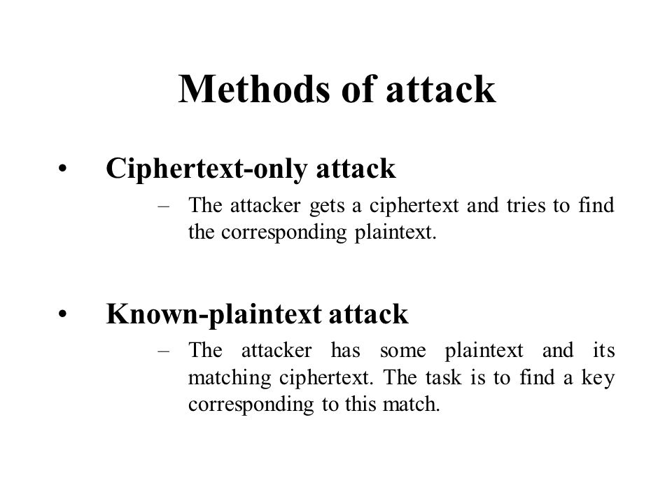 Methods of attack Ciphertext-only attack –The attacker gets a ciphertext and tries to find the corresponding plaintext.