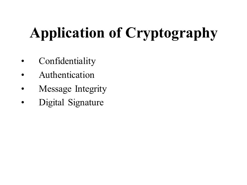 Application of Cryptography Confidentiality Authentication Message Integrity Digital Signature