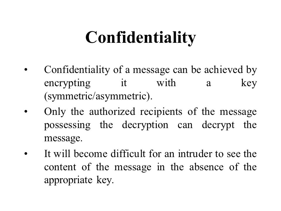 Confidentiality Confidentiality of a message can be achieved by encrypting it with a key (symmetric/asymmetric).