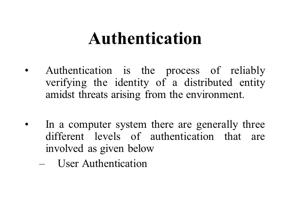 Authentication Authentication is the process of reliably verifying the identity of a distributed entity amidst threats arising from the environment.