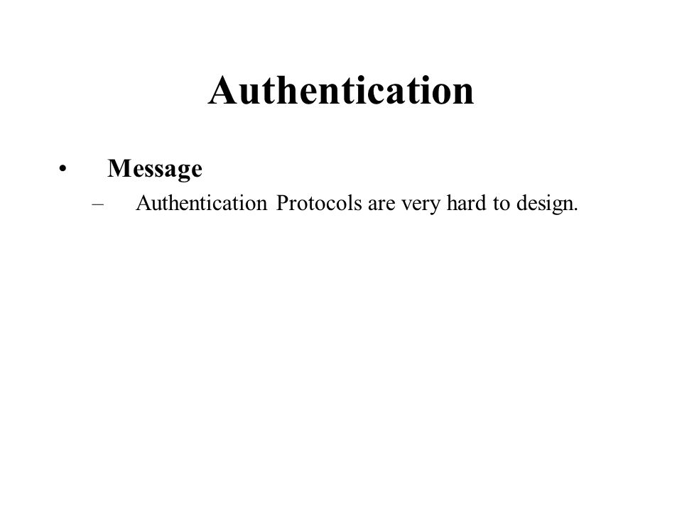 Authentication Message –Authentication Protocols are very hard to design.
