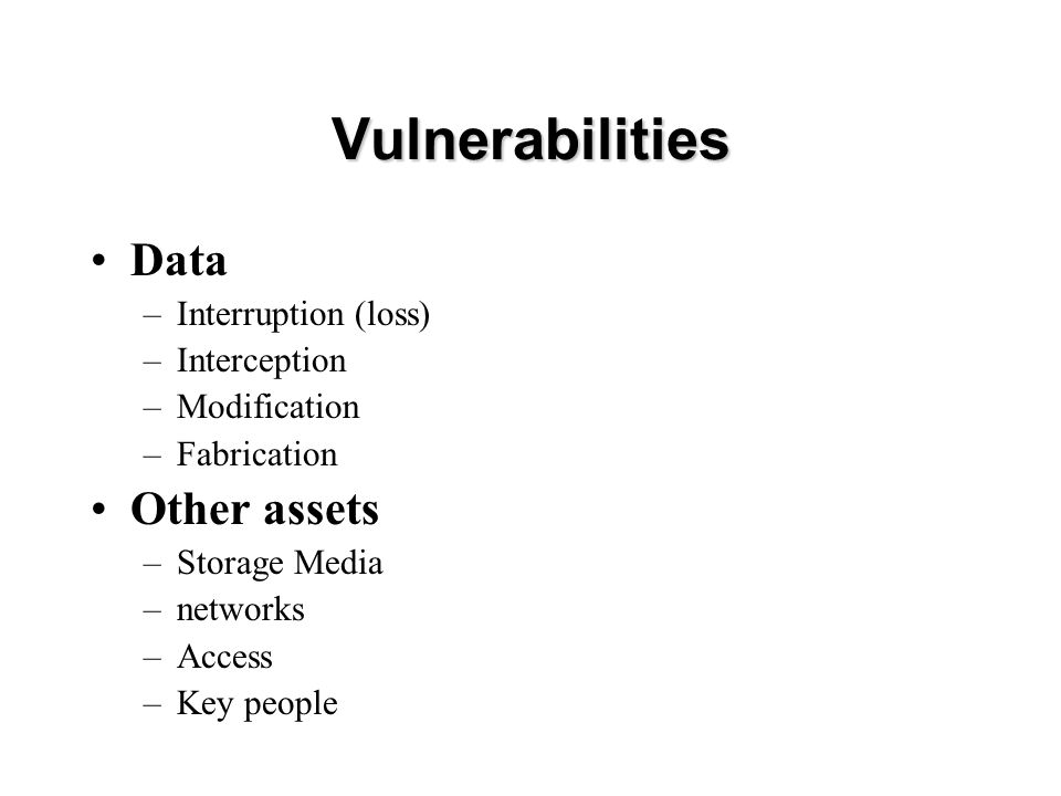 Vulnerabilities Data –Interruption (loss) –Interception –Modification –Fabrication Other assets –Storage Media –networks –Access –Key people
