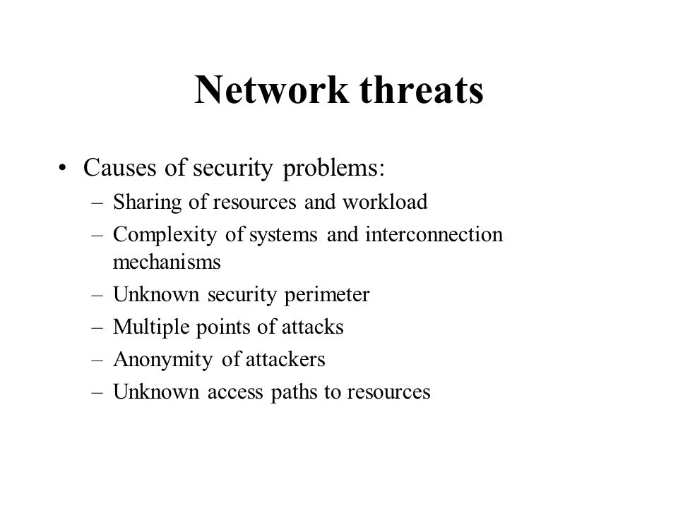 Network threats Causes of security problems: –Sharing of resources and workload –Complexity of systems and interconnection mechanisms –Unknown security perimeter –Multiple points of attacks –Anonymity of attackers –Unknown access paths to resources