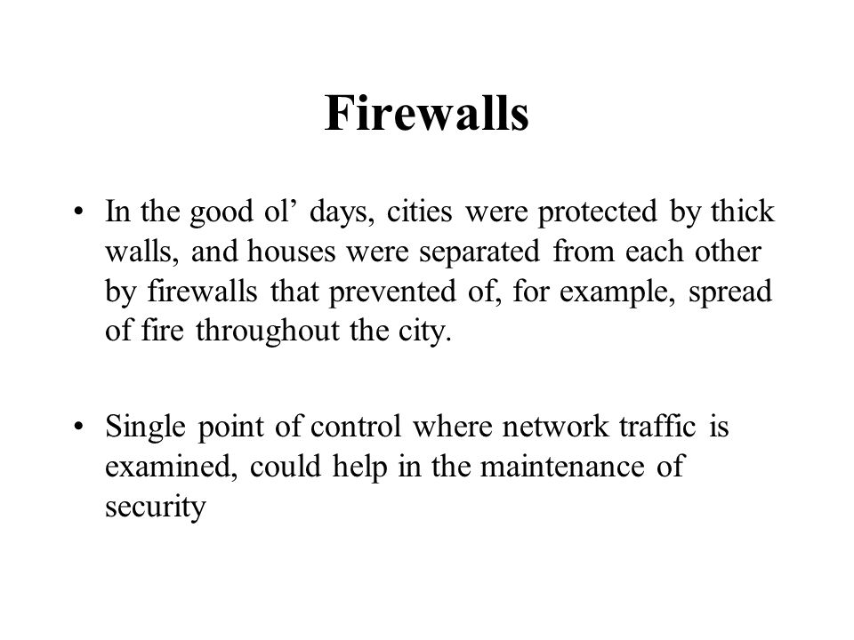 Firewalls In the good ol' days, cities were protected by thick walls, and houses were separated from each other by firewalls that prevented of, for example, spread of fire throughout the city.