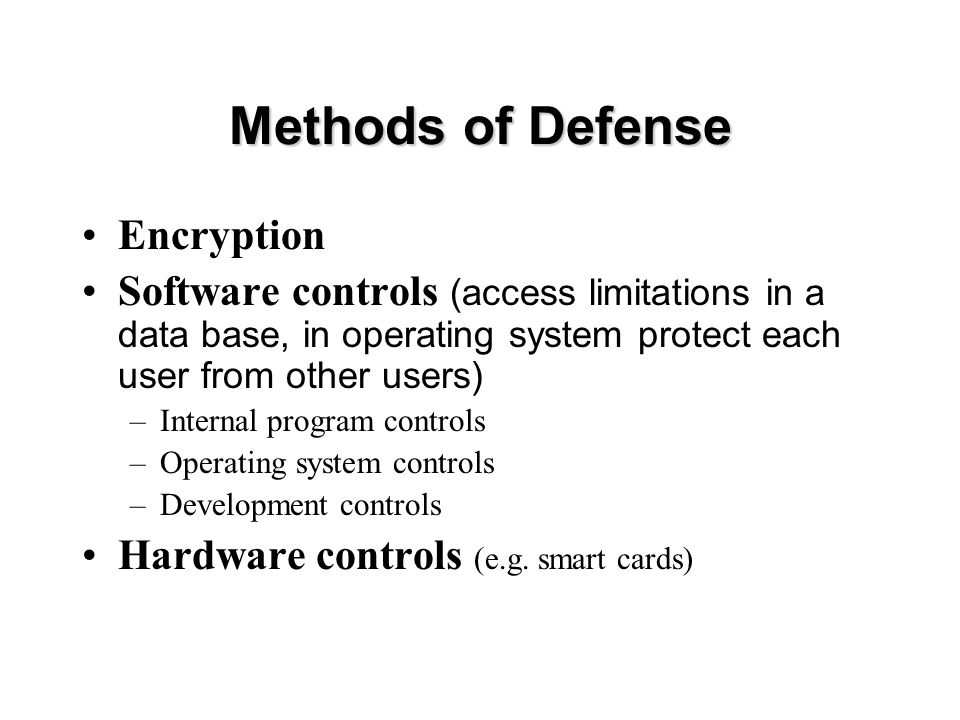 Methods of Defense Encryption Software controls (access limitations in a data base, in operating system protect each user from other users) –Internal program controls –Operating system controls –Development controls Hardware controls (e.g.