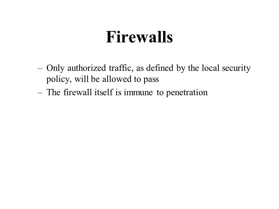 Firewalls –Only authorized traffic, as defined by the local security policy, will be allowed to pass –The firewall itself is immune to penetration