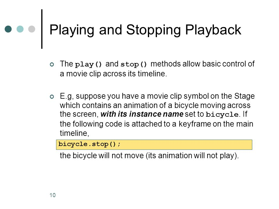 10 Playing and Stopping Playback The play() and stop() methods allow basic control of a movie clip across its timeline. E.g, suppose you have a movie