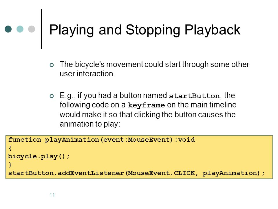 11 Playing and Stopping Playback The bicycle's movement could start through some other user interaction. E.g., if you had a button named startButton,
