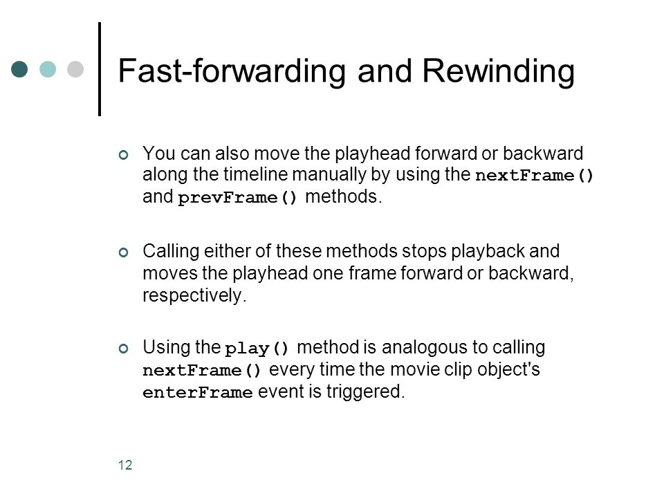 12 Fast-forwarding and Rewinding You can also move the playhead forward or backward along the timeline manually by using the nextFrame() and prevFrame