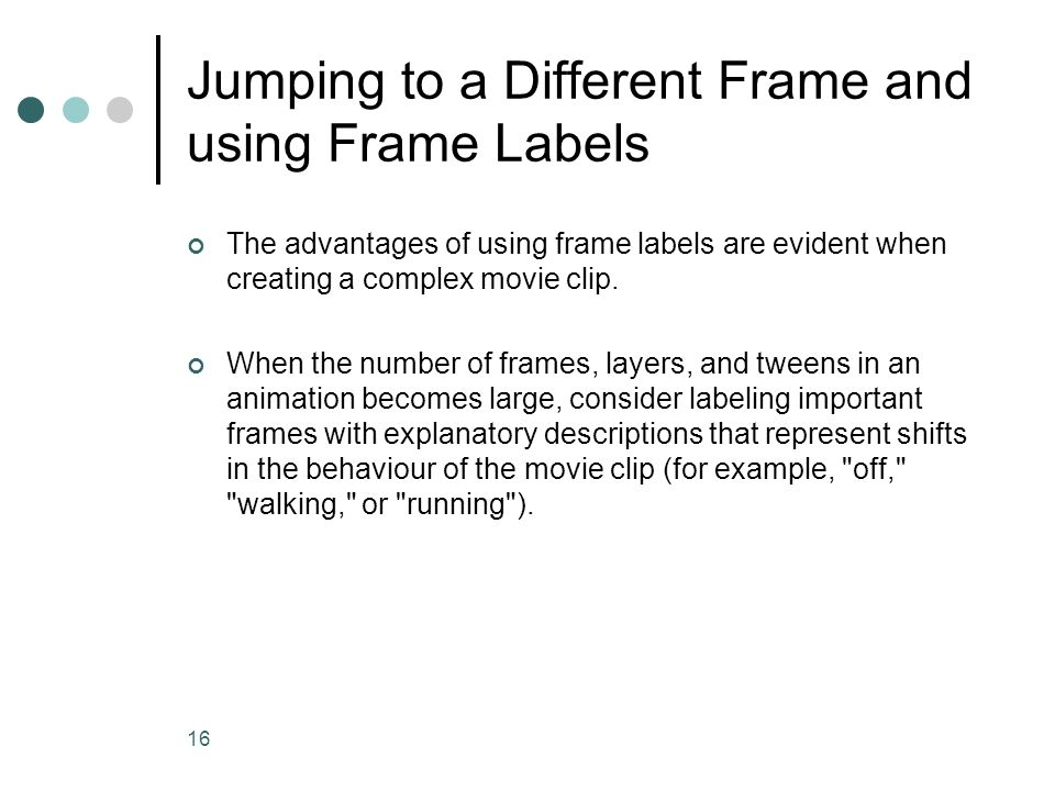 16 Jumping to a Different Frame and using Frame Labels The advantages of using frame labels are evident when creating a complex movie clip. When the n