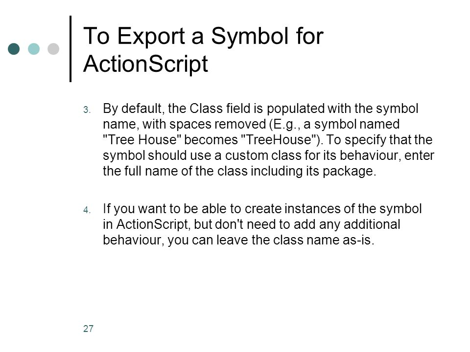 27 To Export a Symbol for ActionScript 3. By default, the Class field is populated with the symbol name, with spaces removed (E.g., a symbol named