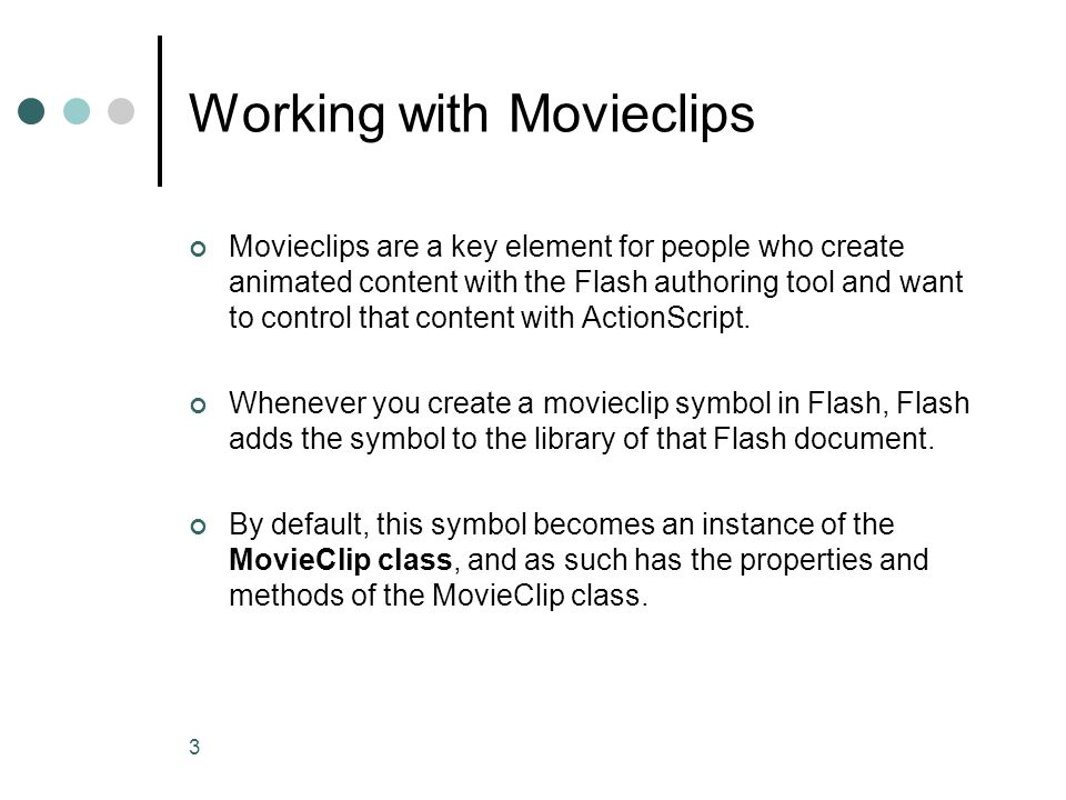 3 Working with Movieclips Movieclips are a key element for people who create animated content with the Flash authoring tool and want to control that c