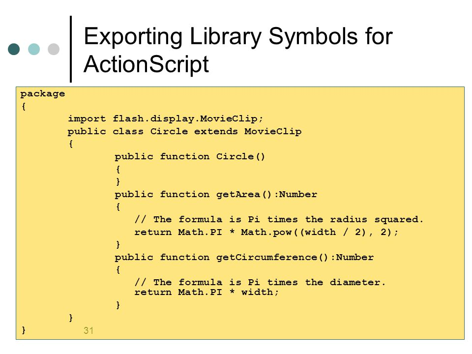 31 Exporting Library Symbols for ActionScript package { import flash.display.MovieClip; public class Circle extends MovieClip { public function Circle