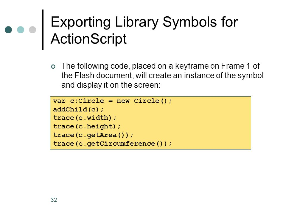 32 Exporting Library Symbols for ActionScript The following code, placed on a keyframe on Frame 1 of the Flash document, will create an instance of th