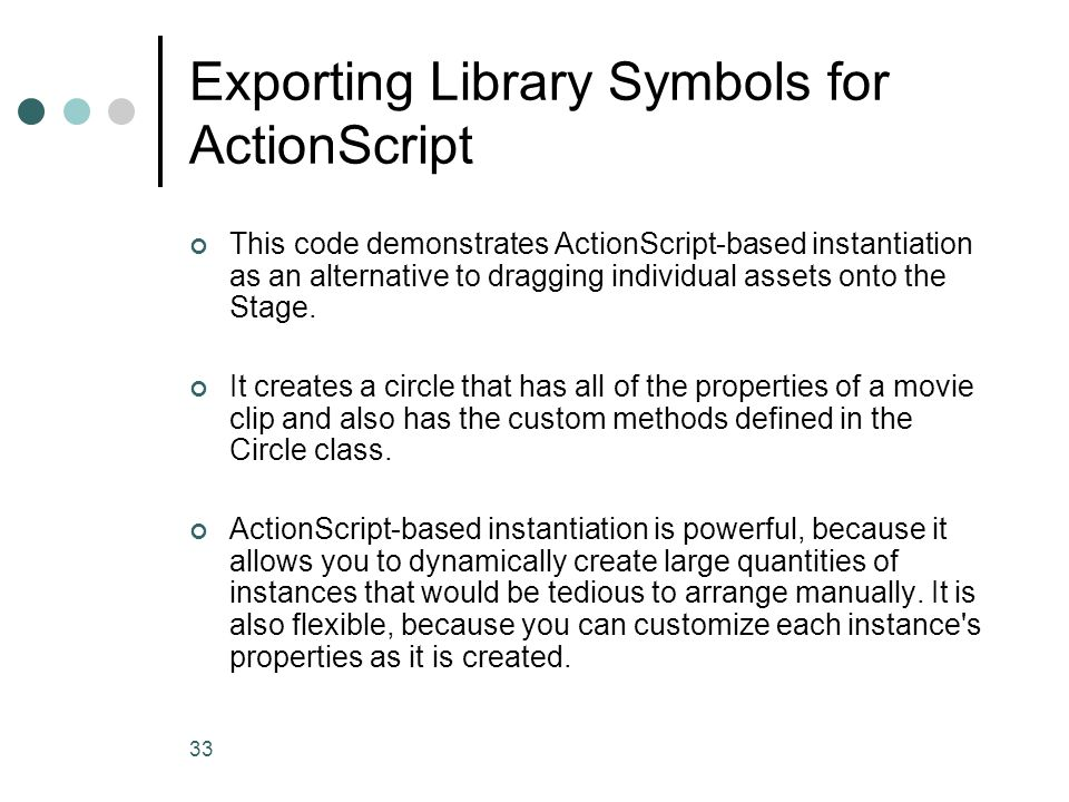 33 Exporting Library Symbols for ActionScript This code demonstrates ActionScript-based instantiation as an alternative to dragging individual assets