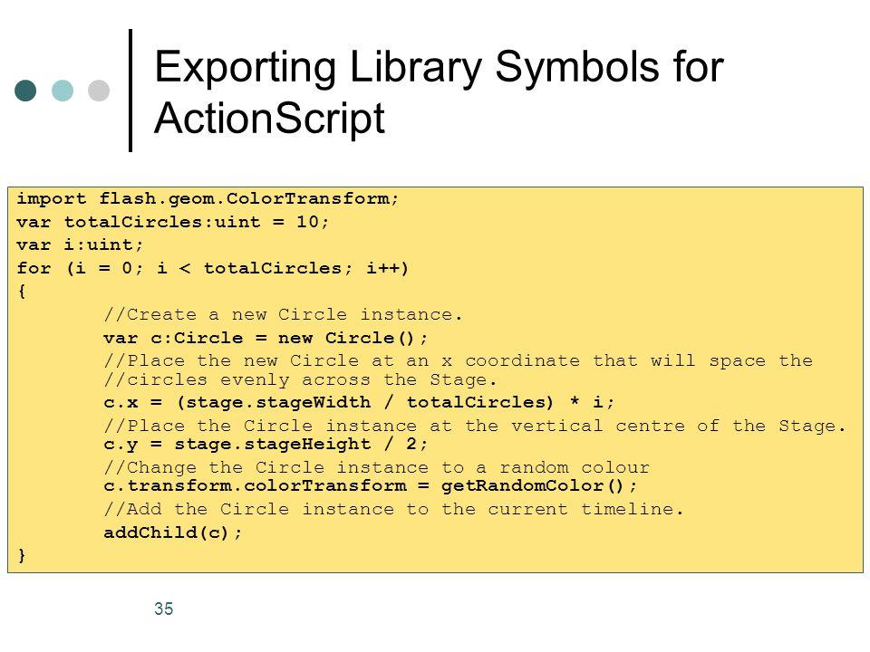 35 Exporting Library Symbols for ActionScript import flash.geom.ColorTransform; var totalCircles:uint = 10; var i:uint; for (i = 0; i < totalCircles; i++) { //Create a new Circle instance.