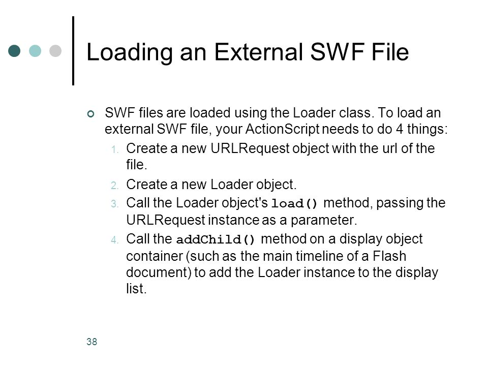 38 Loading an External SWF File SWF files are loaded using the Loader class. To load an external SWF file, your ActionScript needs to do 4 things: 1.