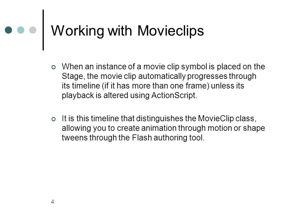 4 Working with Movieclips When an instance of a movie clip symbol is placed on the Stage, the movie clip automatically progresses through its timeline