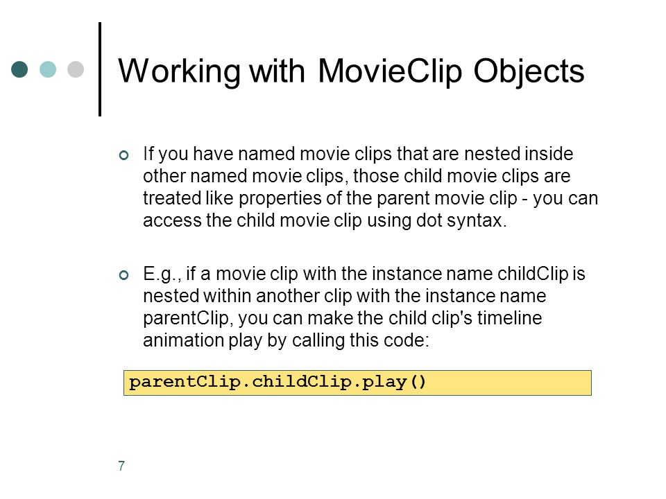 7 Working with MovieClip Objects If you have named movie clips that are nested inside other named movie clips, those child movie clips are treated lik