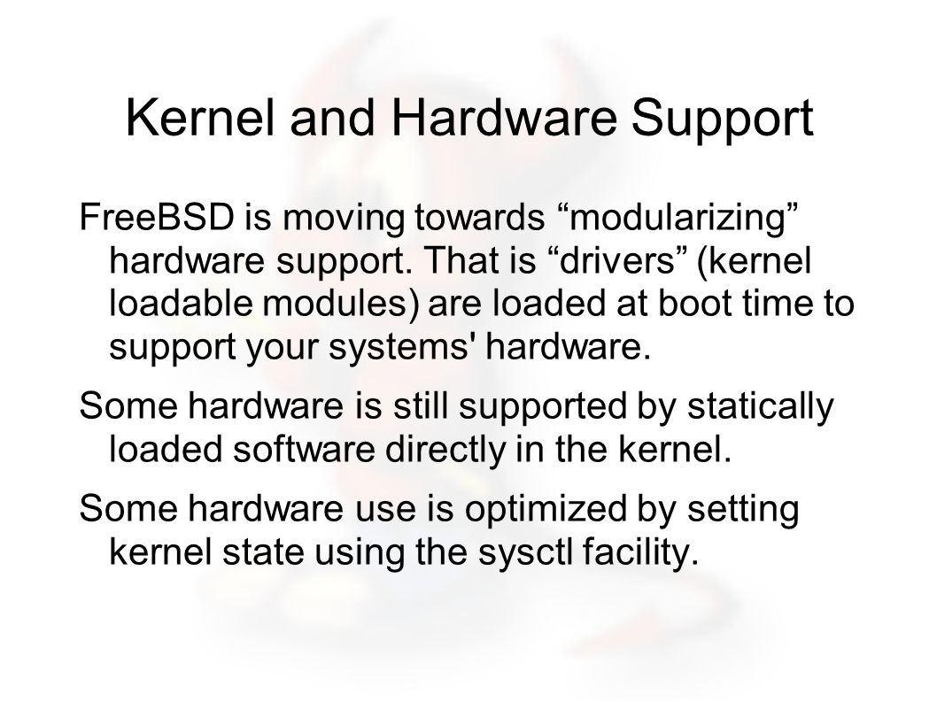 Kernel and Hardware Support FreeBSD is moving towards modularizing hardware support.