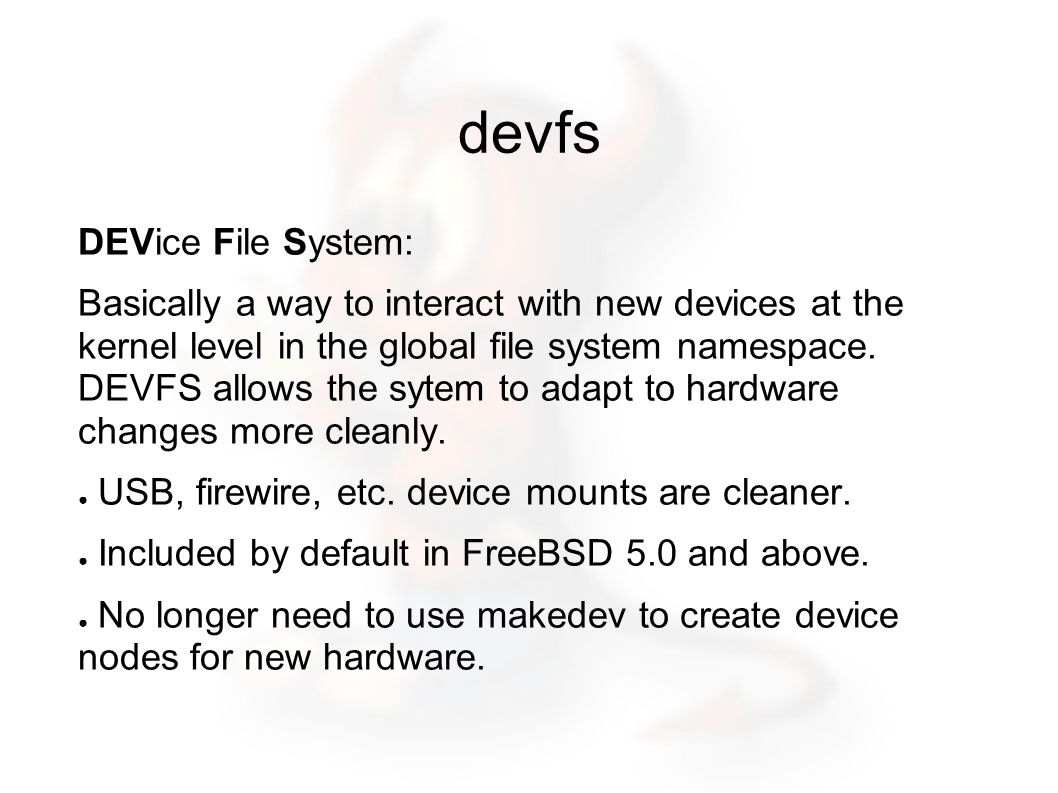 devfs DEVice File System: Basically a way to interact with new devices at the kernel level in the global file system namespace.