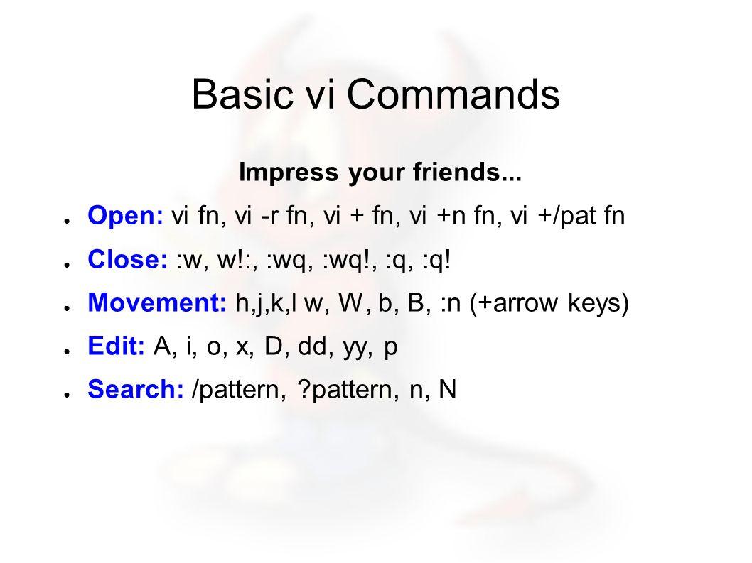Basic vi Commands Impress your friends... ● Open: vi fn, vi -r fn, vi + fn, vi +n fn, vi +/pat fn ● Close: :w, w!:, :wq, :wq!, :q, :q! ● Movement: h,j