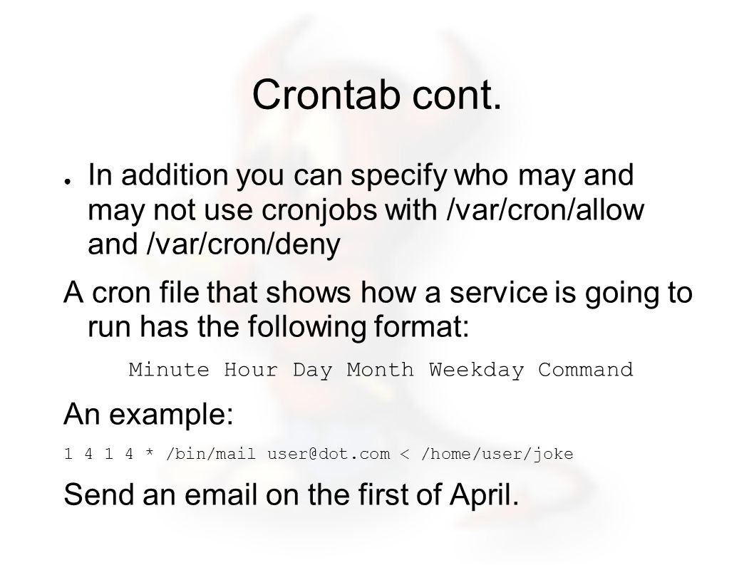Crontab cont. ● In addition you can specify who may and may not use cronjobs with /var/cron/allow and /var/cron/deny A cron file that shows how a serv