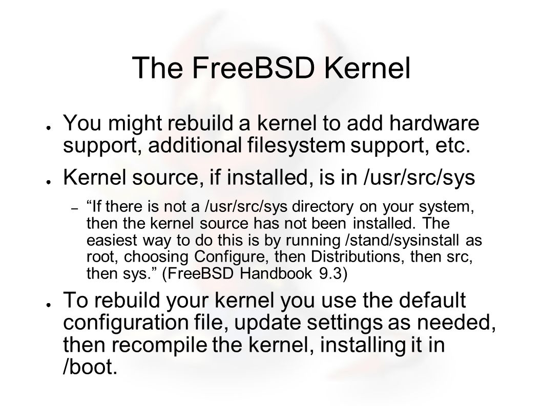 Recompiling the FreeBSD Kernel See FreeBSD Handbook section 9.3 ● Config file in /usr/src/sys/arch/conf ● Example (old style): – cp GENERIC /root/kernel/MYNEWKERNEL – ln -s /root/kernel/MYNEWKERNEL – /usr/sbin/config MYNEWKERNEL – cd../compile/MYNEWKERNEL – make depend, make, make install