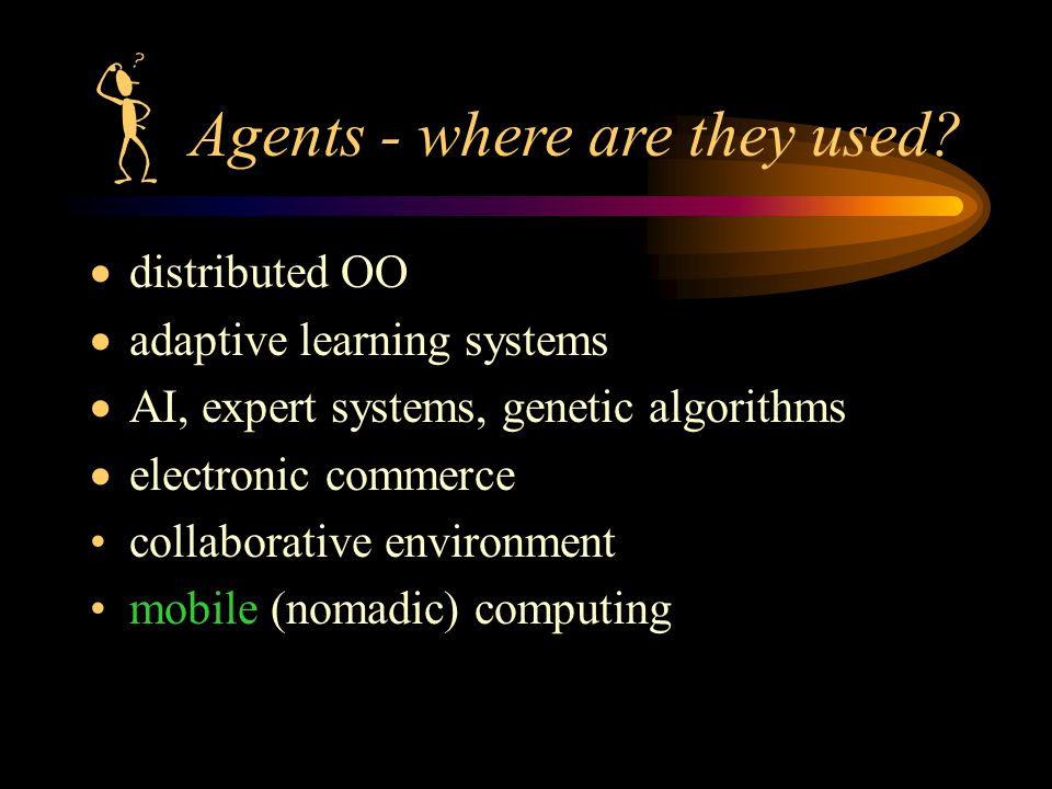  distributed OO  adaptive learning systems  AI, expert systems, genetic algorithms  electronic commerce collaborative environment mobile (nomadic) computing Agents - where are they used