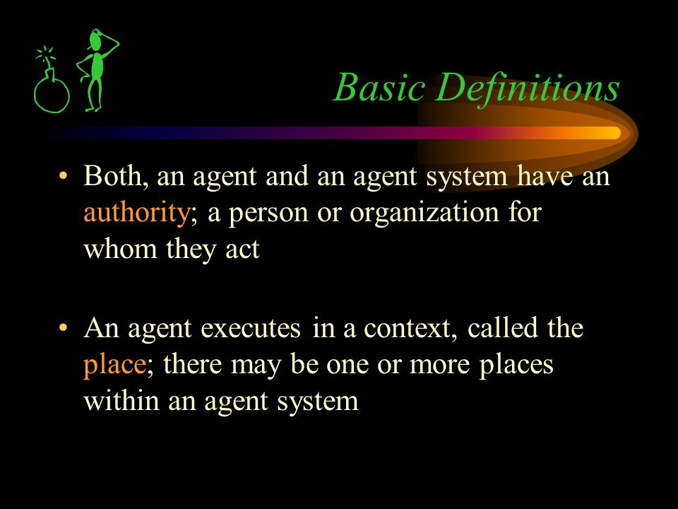 Both, an agent and an agent system have an authority; a person or organization for whom they act An agent executes in a context, called the place; there may be one or more places within an agent system Basic Definitions