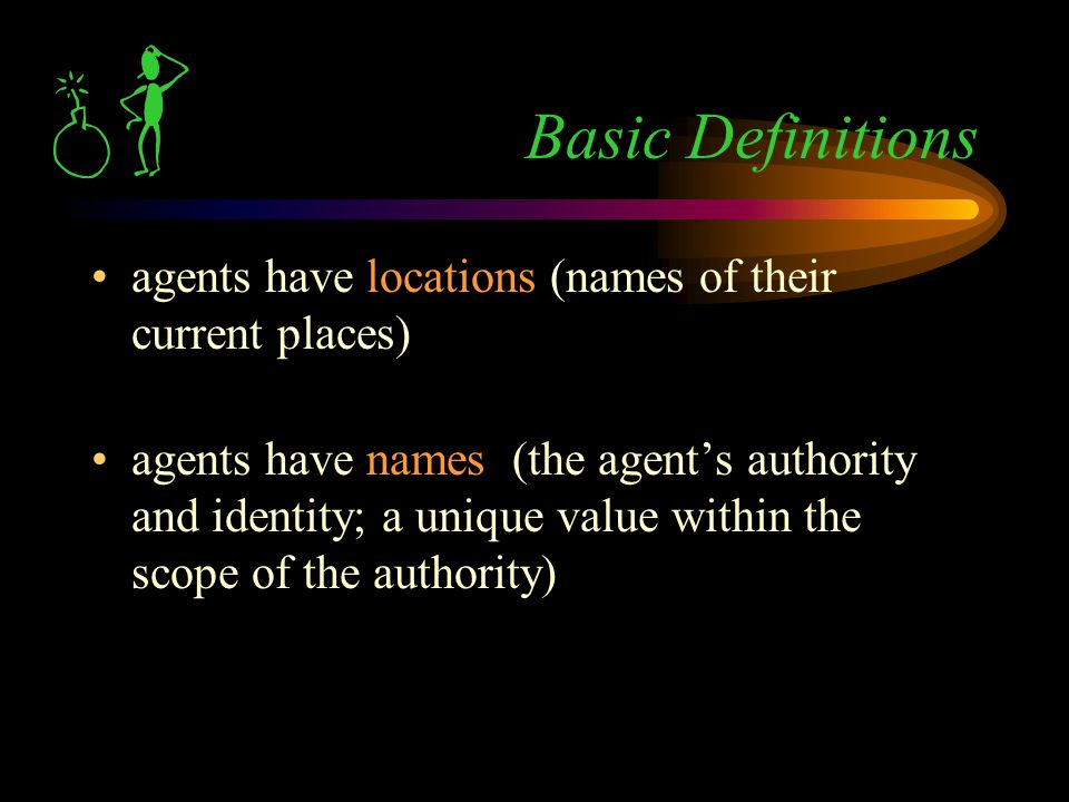 agents have locations (names of their current places) agents have names (the agent's authority and identity; a unique value within the scope of the authority) Basic Definitions