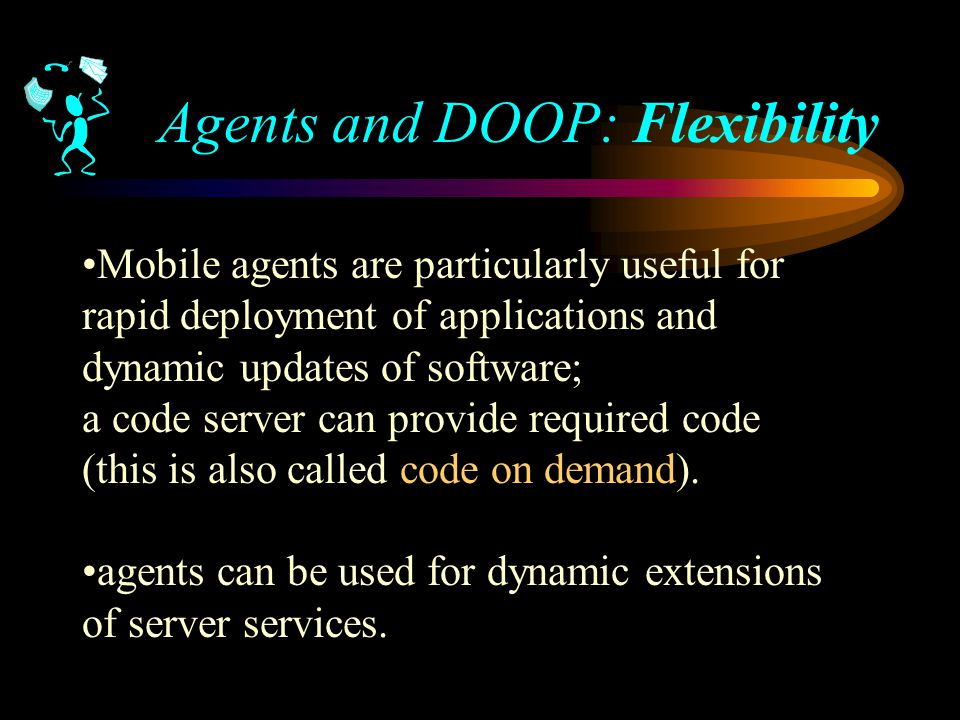 Agents and DOOP: Flexibility Mobile agents are particularly useful for rapid deployment of applications and dynamic updates of software; a code server can provide required code (this is also called code on demand).