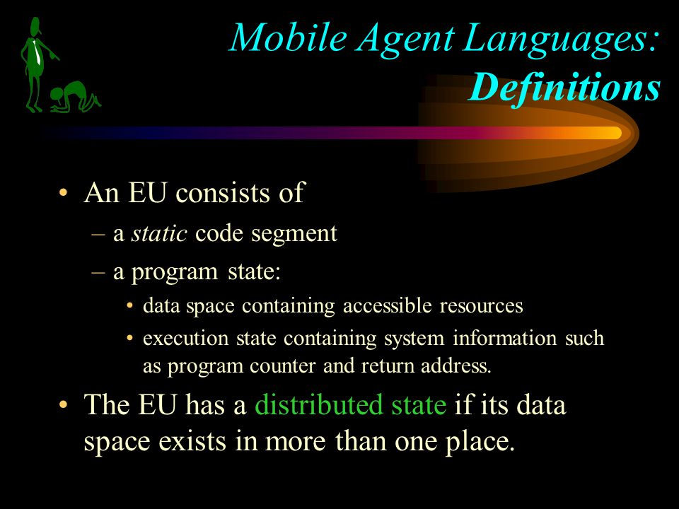 An EU consists of –a static code segment –a program state: data space containing accessible resources execution state containing system information such as program counter and return address.