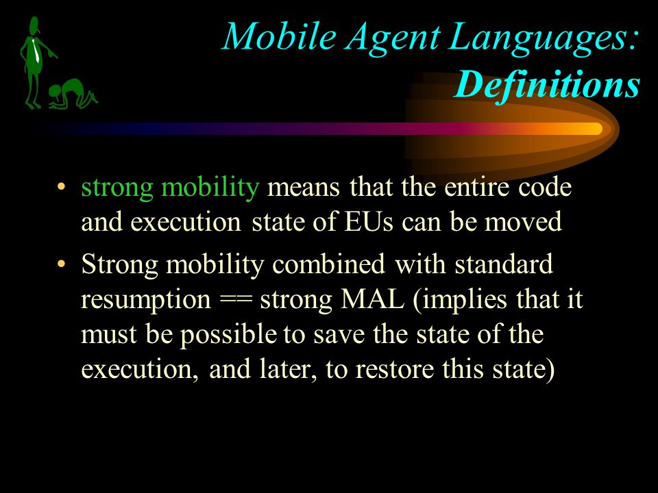 strong mobility means that the entire code and execution state of EUs can be moved Strong mobility combined with standard resumption == strong MAL (implies that it must be possible to save the state of the execution, and later, to restore this state) Mobile Agent Languages: Definitions