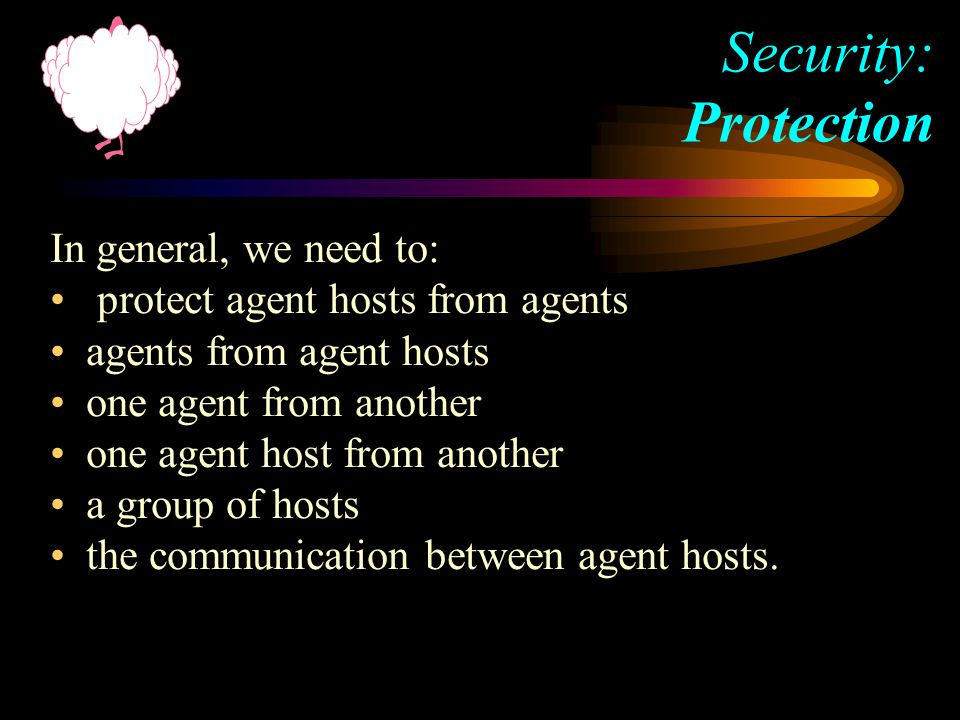 In general, we need to: protect agent hosts from agents agents from agent hosts one agent from another one agent host from another a group of hosts the communication between agent hosts.