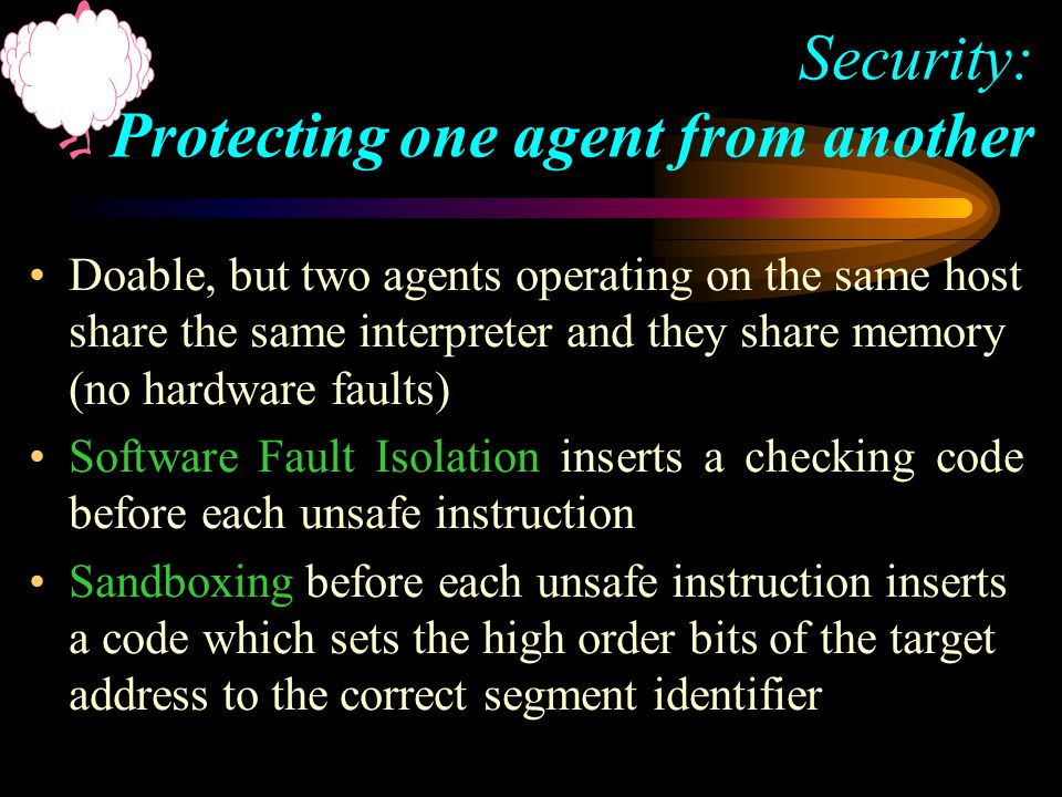 Doable, but two agents operating on the same host share the same interpreter and they share memory (no hardware faults) Software Fault Isolation inserts a checking code before each unsafe instruction Sandboxing before each unsafe instruction inserts a code which sets the high order bits of the target address to the correct segment identifier Security: Protecting one agent from another