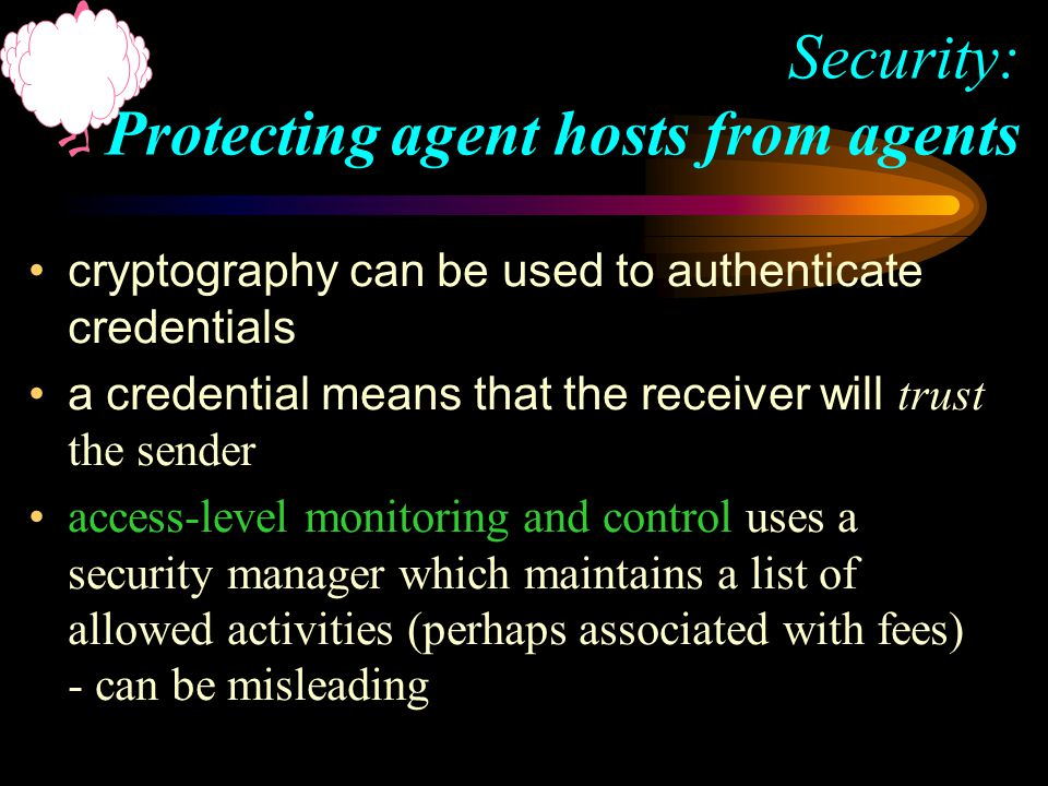 cryptography can be used to authenticate credentials a credential means that the receiver will trust the sender access-level monitoring and control uses a security manager which maintains a list of allowed activities (perhaps associated with fees) - can be misleading Security: Protecting agent hosts from agents