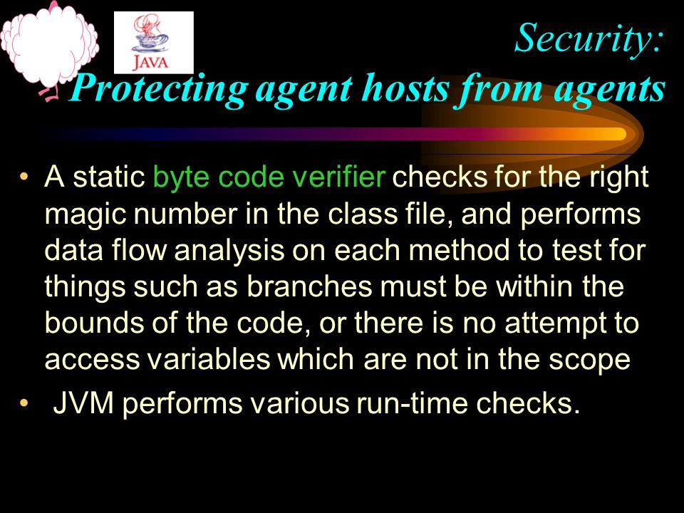 A static byte code verifier checks for the right magic number in the class file, and performs data flow analysis on each method to test for things such as branches must be within the bounds of the code, or there is no attempt to access variables which are not in the scope JVM performs various run-time checks.