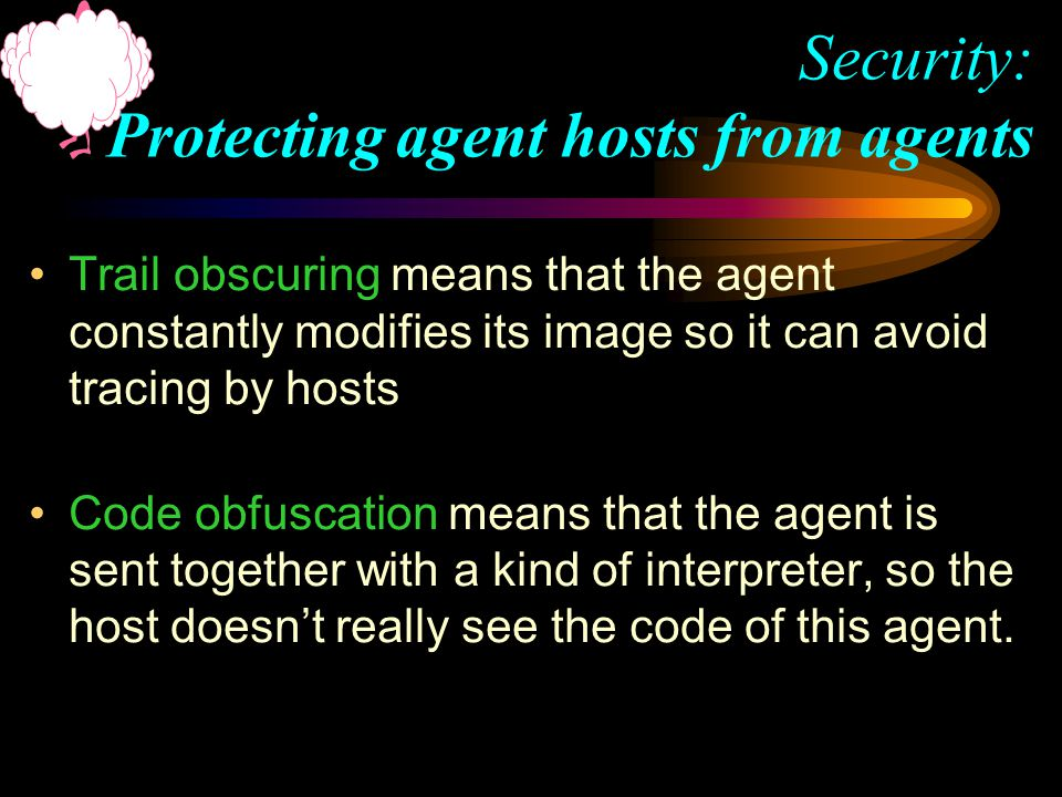 Trail obscuring means that the agent constantly modifies its image so it can avoid tracing by hosts Code obfuscation means that the agent is sent together with a kind of interpreter, so the host doesn't really see the code of this agent.
