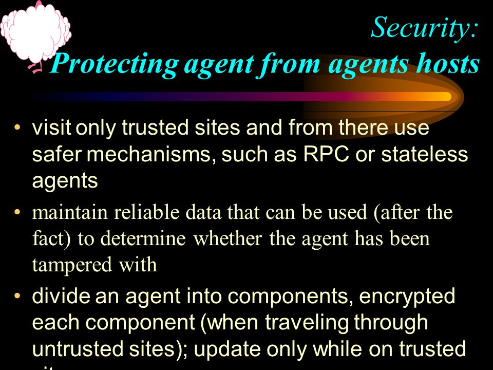 visit only trusted sites and from there use safer mechanisms, such as RPC or stateless agents maintain reliable data that can be used (after the fact) to determine whether the agent has been tampered with divide an agent into components, encrypted each component (when traveling through untrusted sites); update only while on trusted sites Security: Protecting agent from agents hosts