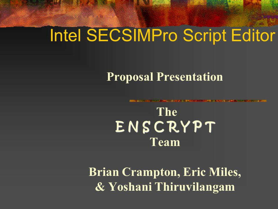 Intel SECSIMPro Script Editor Proposal Presentation E N S C R Y P T The E N S C R Y P T Team Brian Crampton, Eric Miles, & Yoshani Thiruvilangam