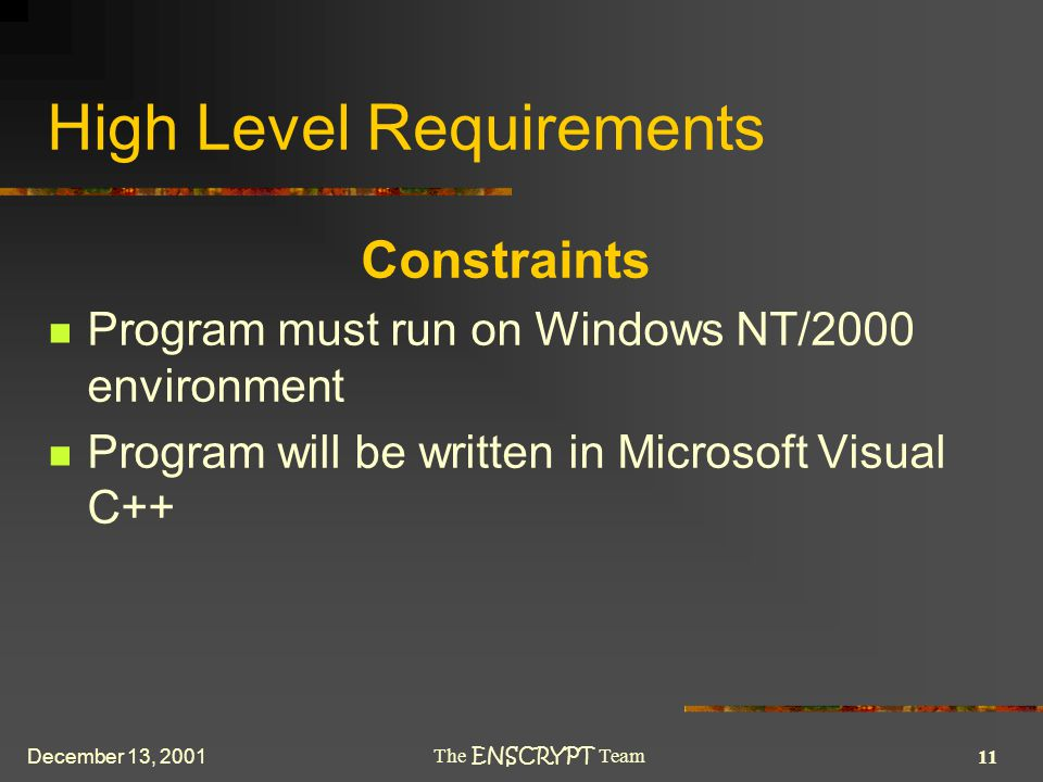 11 The ENSCRYPT Team December 13, 2001 High Level Requirements Constraints Program must run on Windows NT/2000 environment Program will be written in Microsoft Visual C++