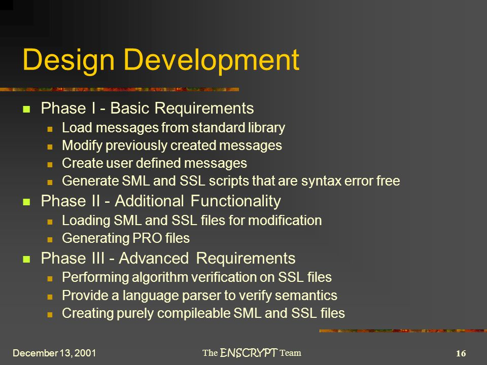 16 The ENSCRYPT Team December 13, 2001 Design Development Phase I - Basic Requirements Load messages from standard library Modify previously created messages Create user defined messages Generate SML and SSL scripts that are syntax error free Phase II - Additional Functionality Loading SML and SSL files for modification Generating PRO files Phase III - Advanced Requirements Performing algorithm verification on SSL files Provide a language parser to verify semantics Creating purely compileable SML and SSL files