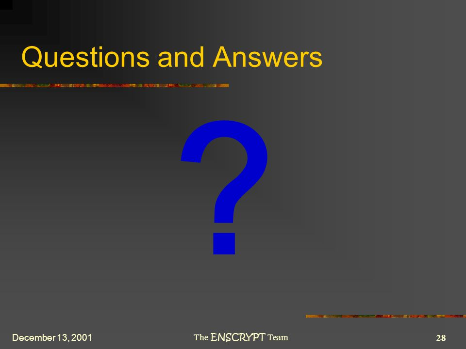 28 The ENSCRYPT Team December 13, 2001 Questions and Answers