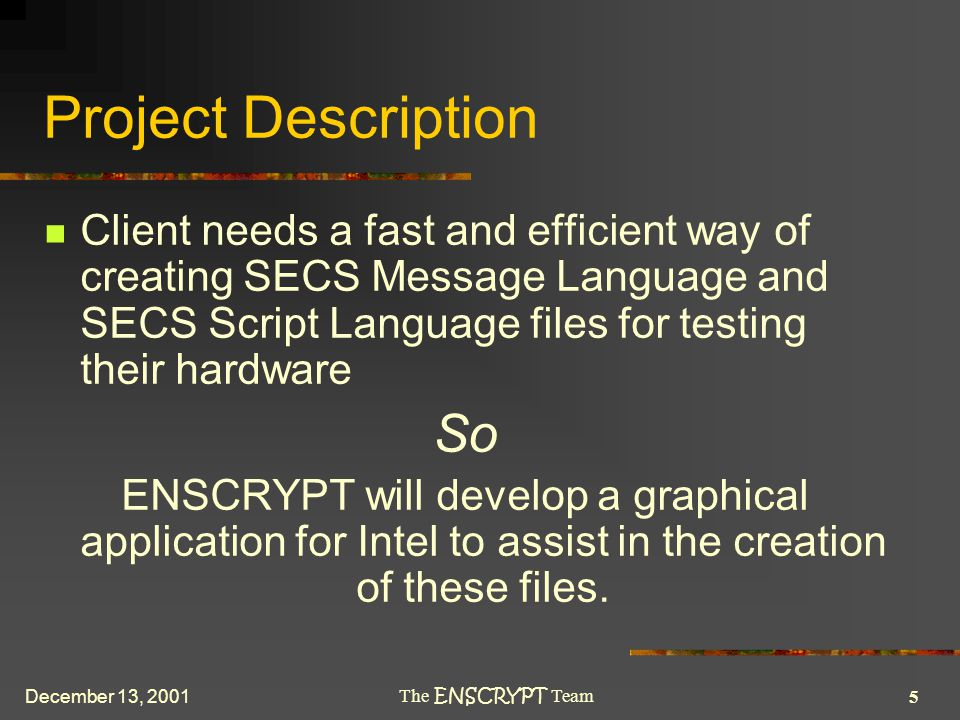 5 The ENSCRYPT Team December 13, 2001 Project Description Client needs a fast and efficient way of creating SECS Message Language and SECS Script Language files for testing their hardware So ENSCRYPT will develop a graphical application for Intel to assist in the creation of these files.