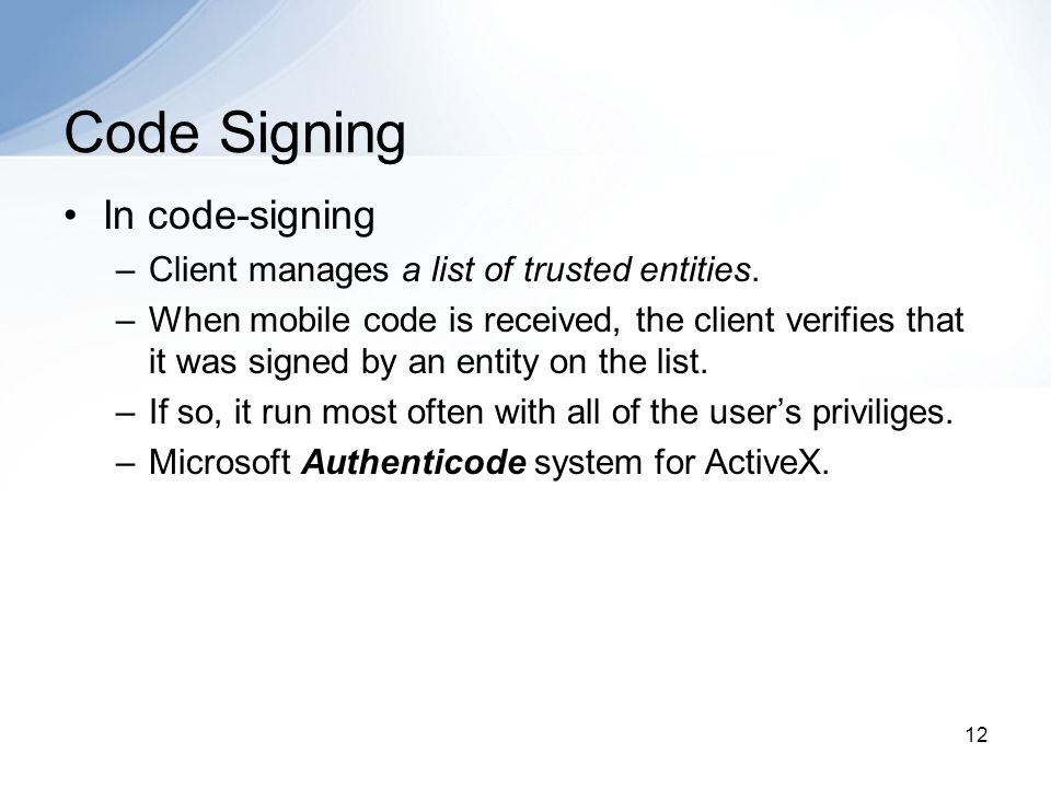 12 Code Signing In code-signing –Client manages a list of trusted entities. –When mobile code is received, the client verifies that it was signed by a