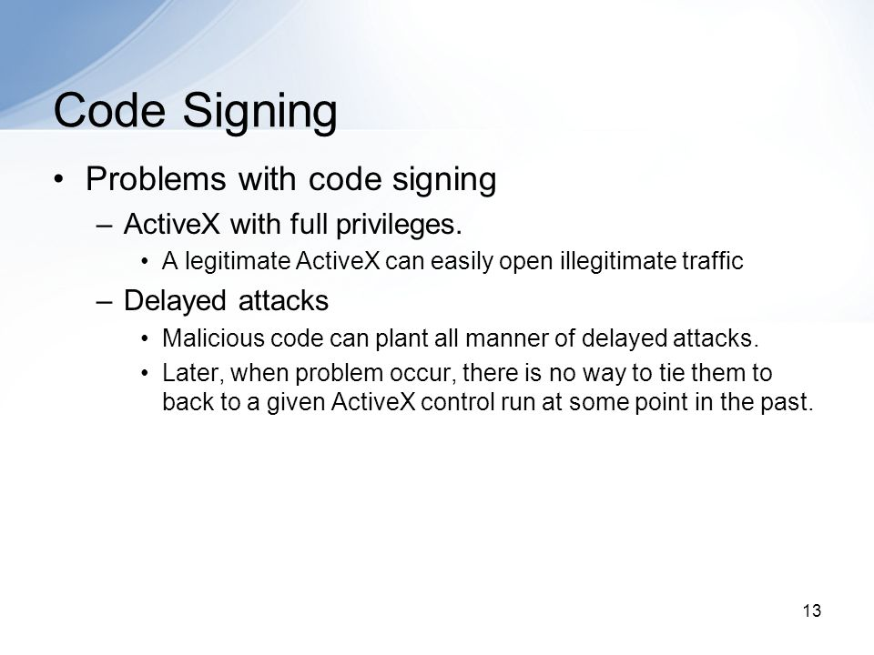 13 Code Signing Problems with code signing –ActiveX with full privileges.